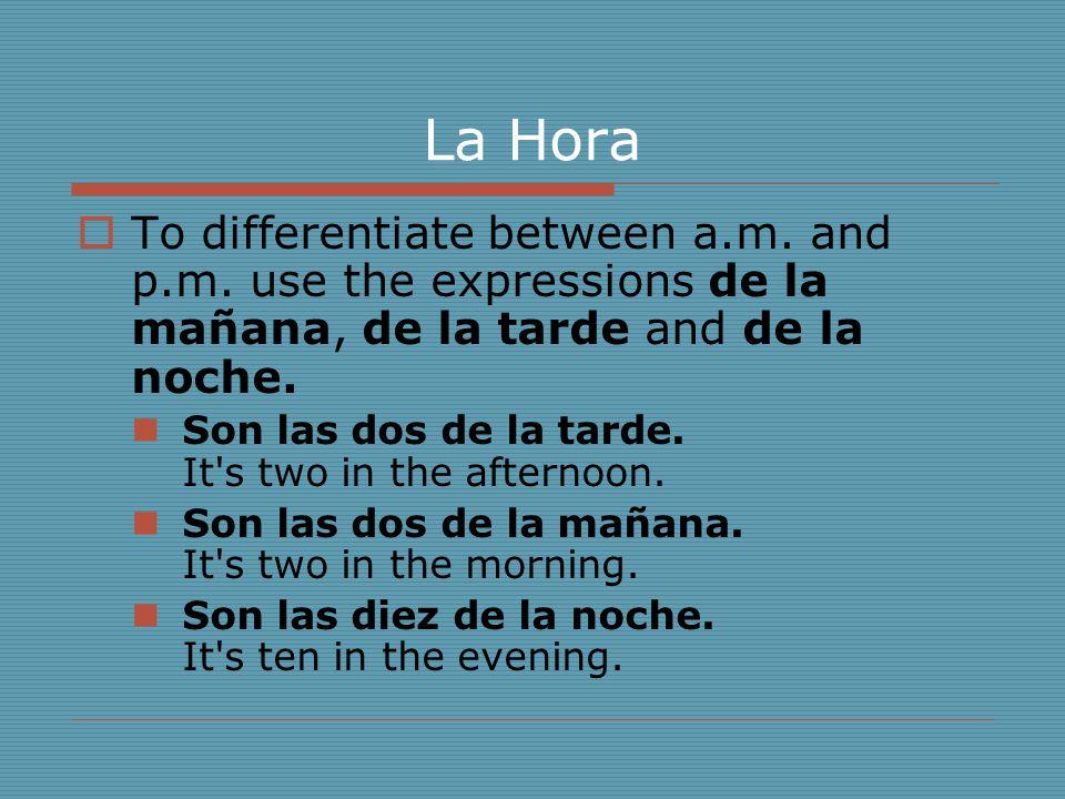 La Hora  To differentiate between a.m. and p.m. use the expressions de la mañana, de la tarde and de la noche. Son las dos de la tarde. It's two in t