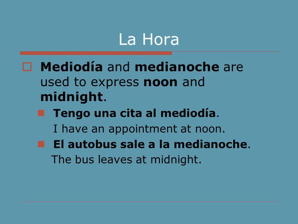 La Hora  Mediodía and medianoche are used to express noon and midnight. Tengo una cita al mediodía. I have an appointment at noon. El autobus sale a