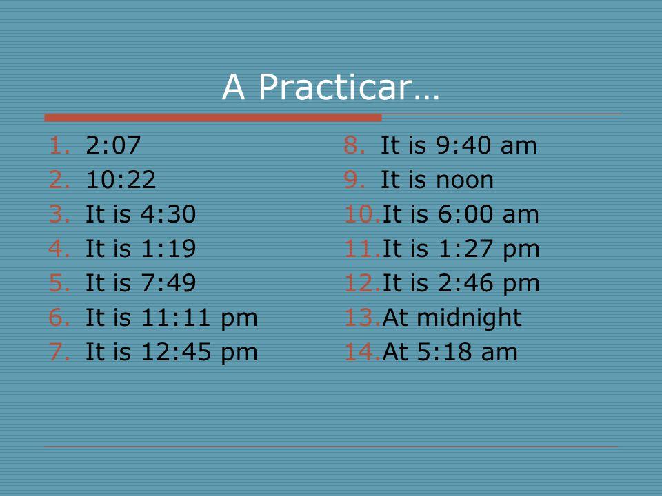 A Practicar… 1.2:07 2.10:22 3.It is 4:30 4.It is 1:19 5.It is 7:49 6.It is 11:11 pm 7.It is 12:45 pm 8.It is 9:40 am 9.It is noon 10.It is 6:00 am 11.It is 1:27 pm 12.It is 2:46 pm 13.At midnight 14.At 5:18 am