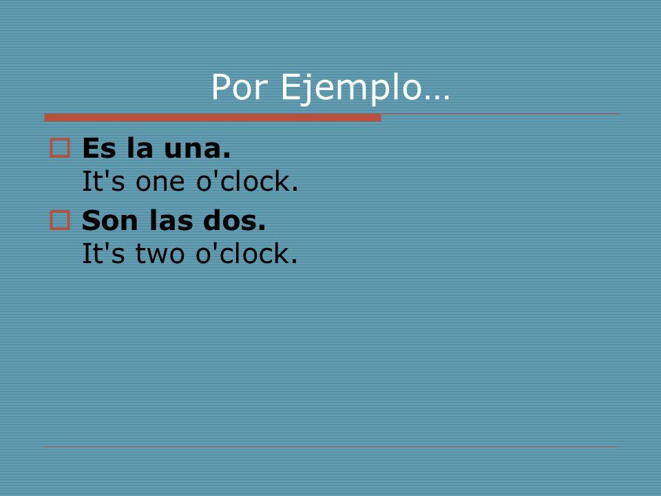 Por Ejemplo…  Es la una. It's one o'clock.  Son las dos. It's two o'clock.