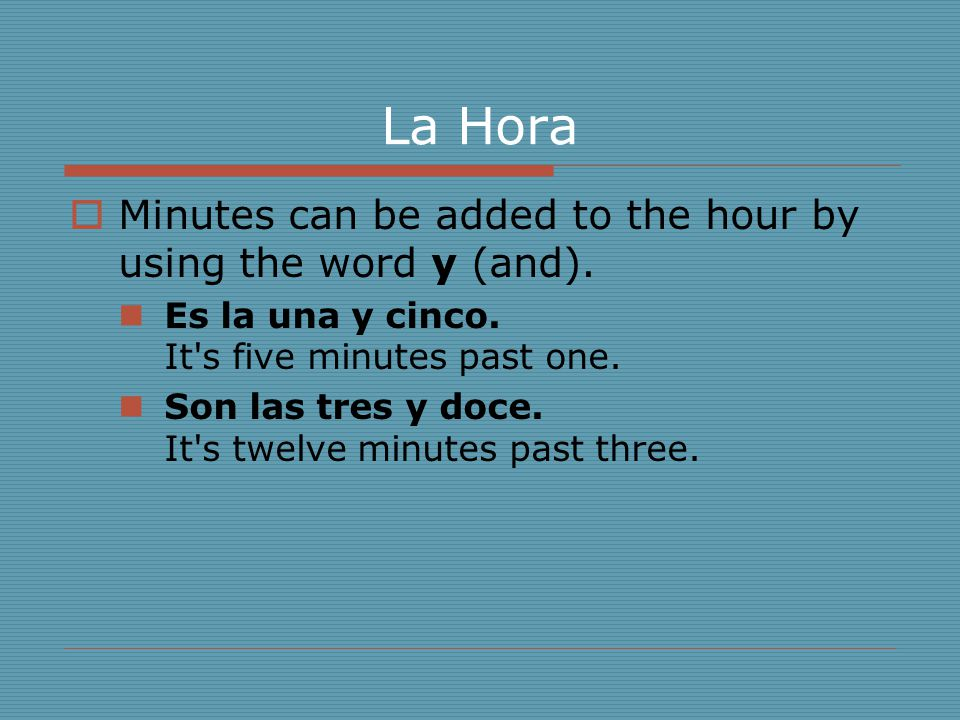 La Hora  Minutes can be added to the hour by using the word y (and). Es la una y cinco. It's five minutes past one. Son las tres y doce. It's twelve
