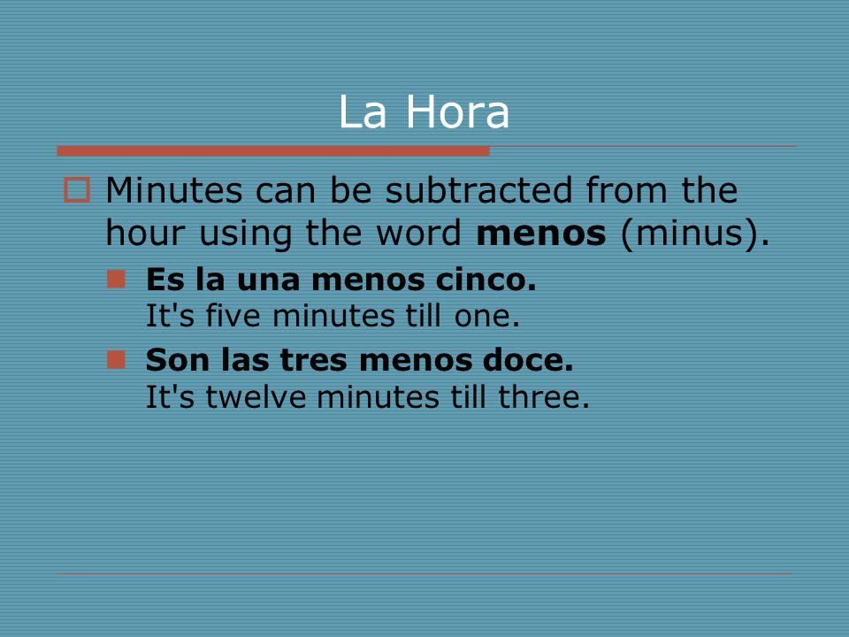La Hora  Minutes can be subtracted from the hour using the word menos (minus). Es la una menos cinco. It's five minutes till one. Son las tres menos