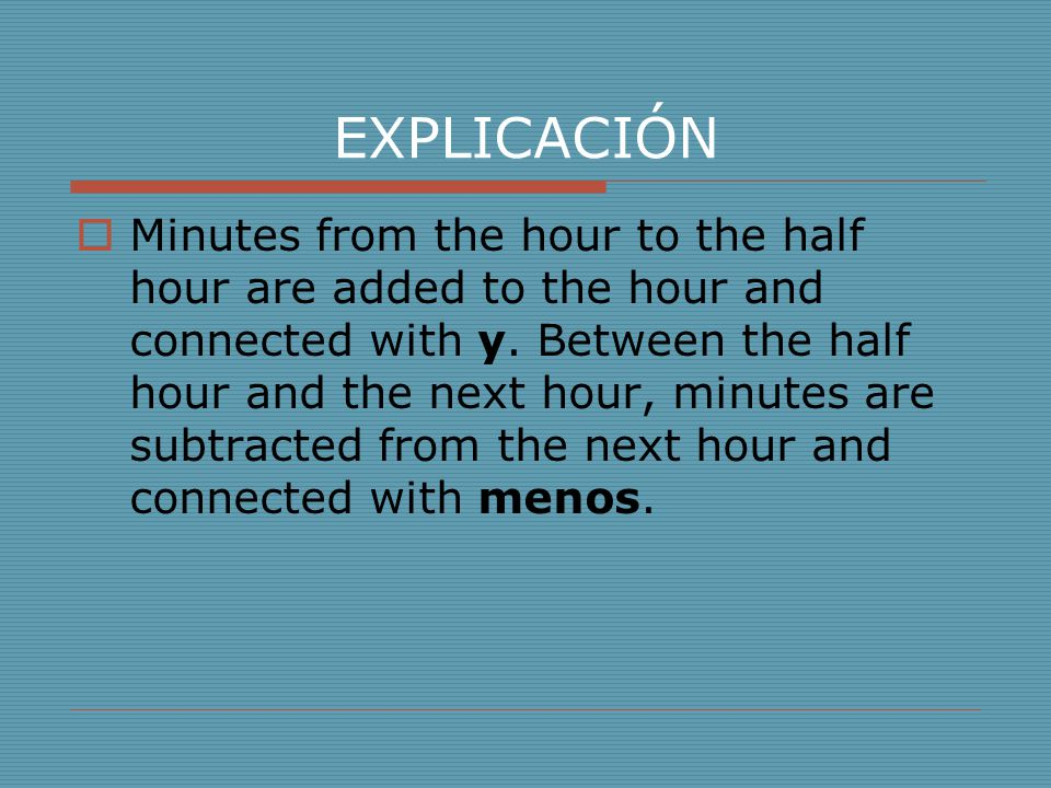 EXPLICACIÓN  Minutes from the hour to the half hour are added to the hour and connected with y. Between the half hour and the next hour, minutes are