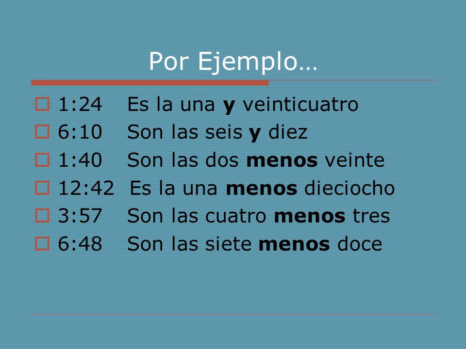 Por Ejemplo…  1:24Es la una y veinticuatro  6:10Son las seis y diez  1:40Son las dos menos veinte  12:42 Es la una menos dieciocho  3:57Son las cuatro menos tres  6:48Son las siete menos doce