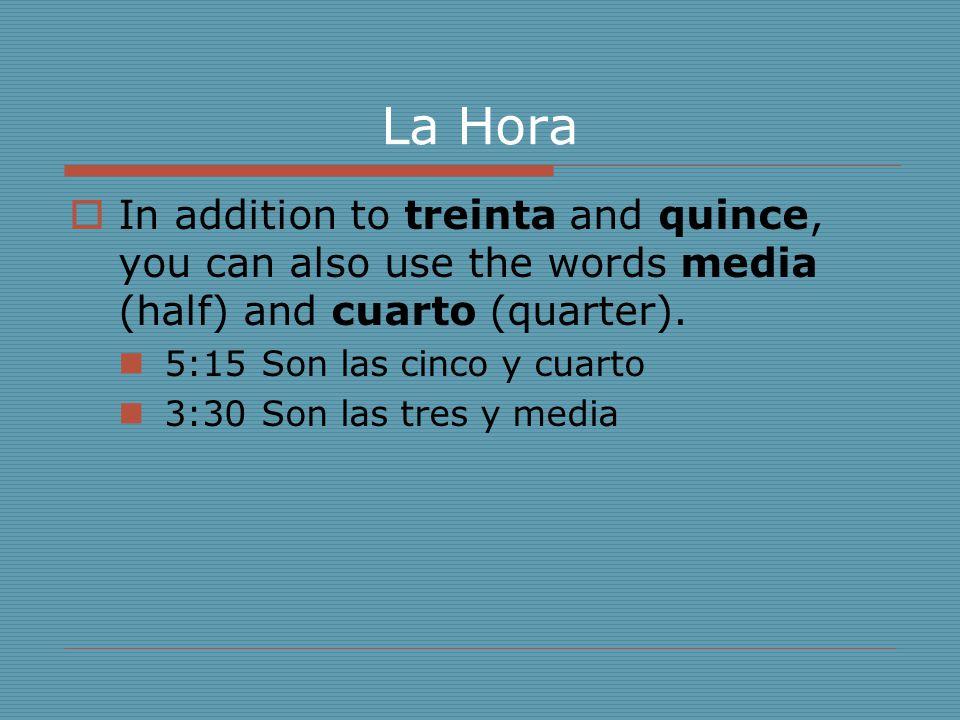 La Hora  In addition to treinta and quince, you can also use the words media (half) and cuarto (quarter). 5:15Son las cinco y cuarto 3:30Son las tres