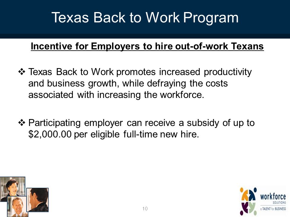 Texas Back to Work Program Incentive for Employers to hire out-of-work Texans  Texas Back to Work promotes increased productivity and business growth, while defraying the costs associated with increasing the workforce.
