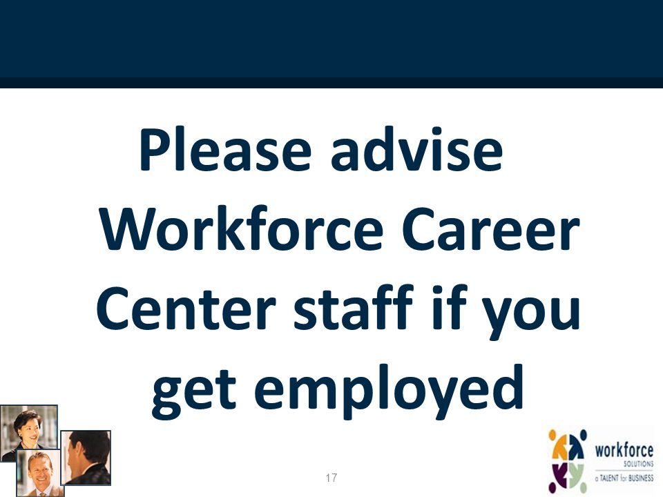 Please advise Workforce Career Center staff if you get employed 17