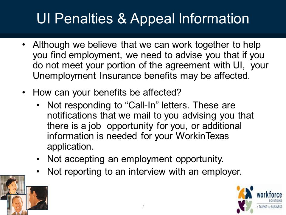 UI Penalties & Appeal Information Although we believe that we can work together to help you find employment, we need to advise you that if you do not meet your portion of the agreement with UI, your Unemployment Insurance benefits may be affected.