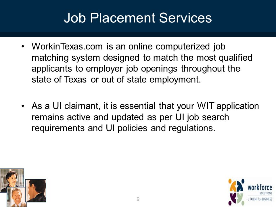 Job Placement Services WorkinTexas.com is an online computerized job matching system designed to match the most qualified applicants to employer job openings throughout the state of Texas or out of state employment.