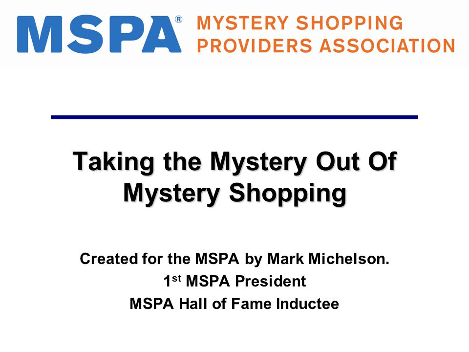 Taking the Mystery Out Of Mystery Shopping Created for the MSPA by Mark Michelson. 1 st MSPA President MSPA Hall of Fame Inductee