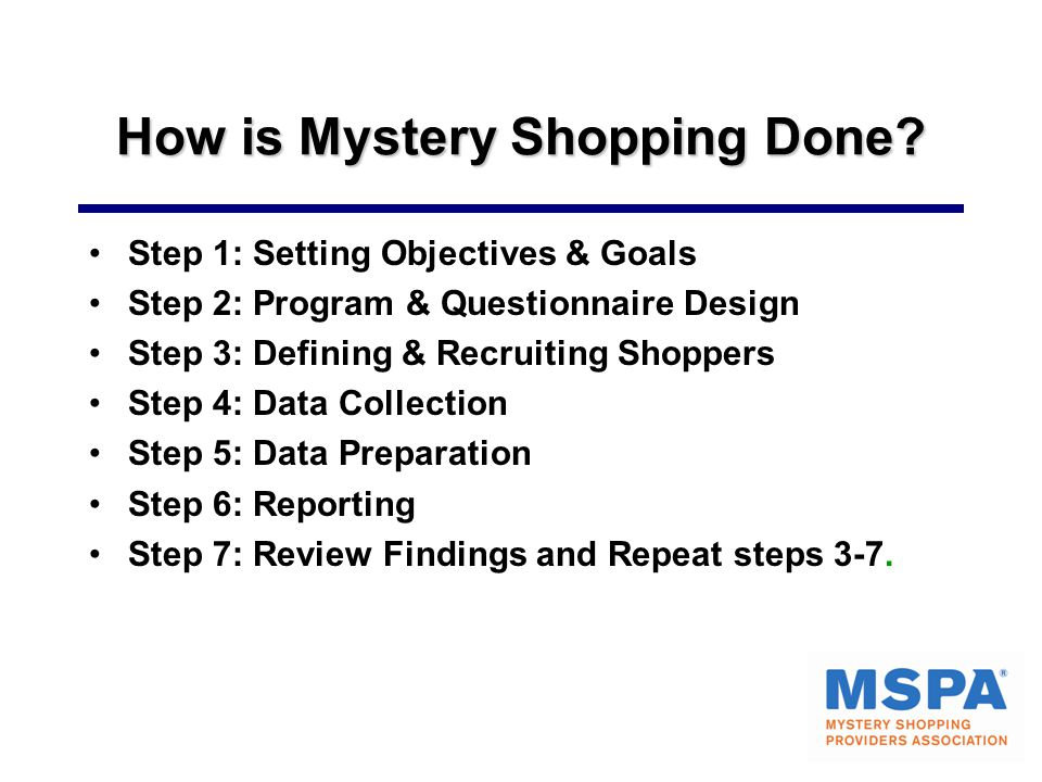 How is Mystery Shopping Done? Step 1: Setting Objectives & Goals Step 2: Program & Questionnaire Design Step 3: Defining & Recruiting Shoppers Step 4: