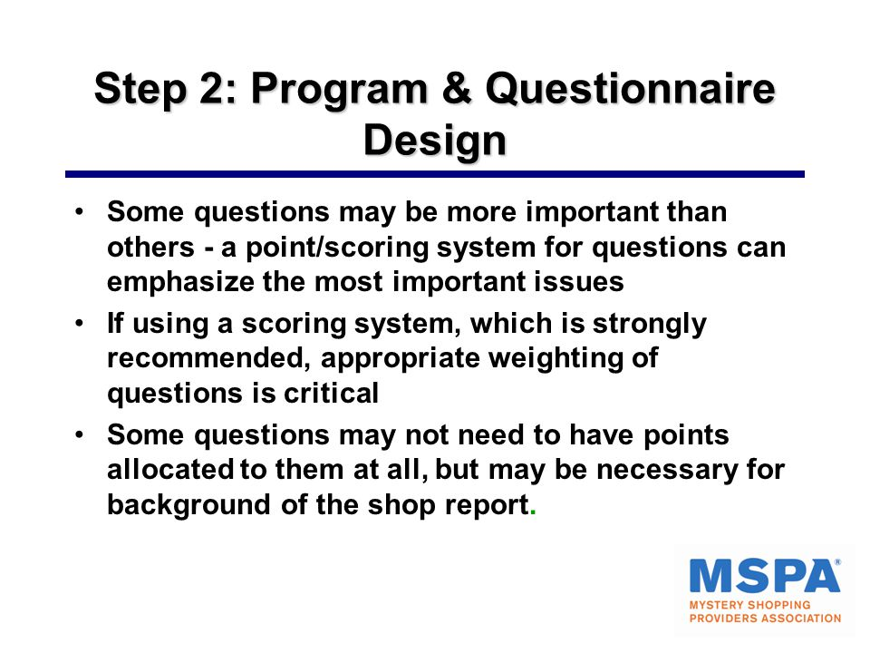 Step 2: Program & Questionnaire Design Some questions may be more important than others - a point/scoring system for questions can emphasize the most important issues If using a scoring system, which is strongly recommended, appropriate weighting of questions is critical Some questions may not need to have points allocated to them at all, but may be necessary for background of the shop report.