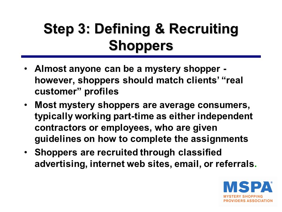 Step 3: Defining & Recruiting Shoppers Almost anyone can be a mystery shopper - however, shoppers should match clients' real customer profiles Most mystery shoppers are average consumers, typically working part-time as either independent contractors or employees, who are given guidelines on how to complete the assignments Shoppers are recruited through classified advertising, internet web sites, email, or referrals.