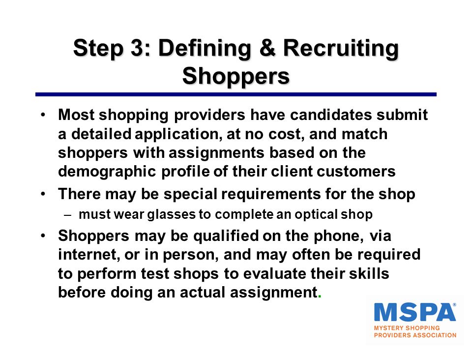 Step 3: Defining & Recruiting Shoppers Most shopping providers have candidates submit a detailed application, at no cost, and match shoppers with assi