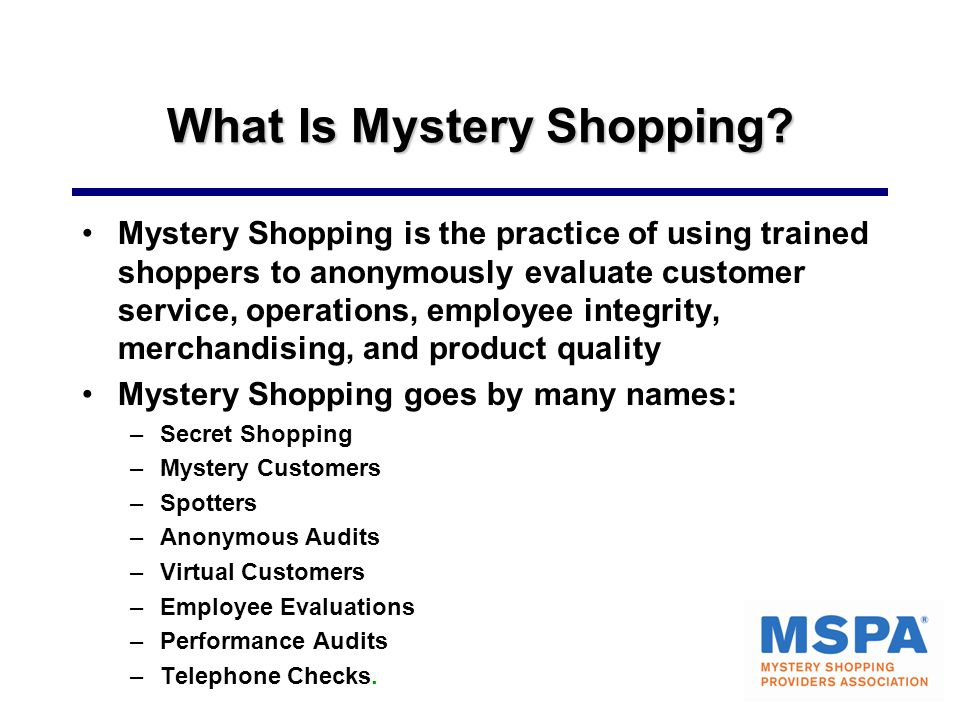 What Is Mystery Shopping? Mystery Shopping is the practice of using trained shoppers to anonymously evaluate customer service, operations, employee in