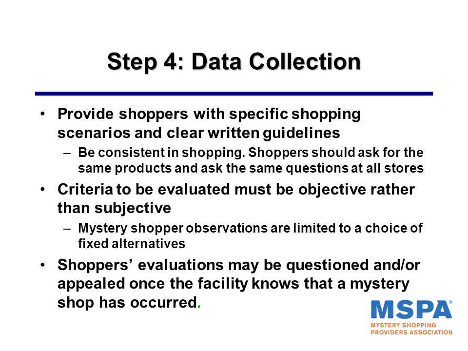 Step 4: Data Collection Provide shoppers with specific shopping scenarios and clear written guidelines –Be consistent in shopping.
