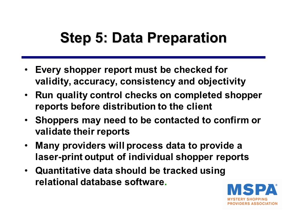 Step 5: Data Preparation Every shopper report must be checked for validity, accuracy, consistency and objectivity Run quality control checks on completed shopper reports before distribution to the client Shoppers may need to be contacted to confirm or validate their reports Many providers will process data to provide a laser-print output of individual shopper reports Quantitative data should be tracked using relational database software.