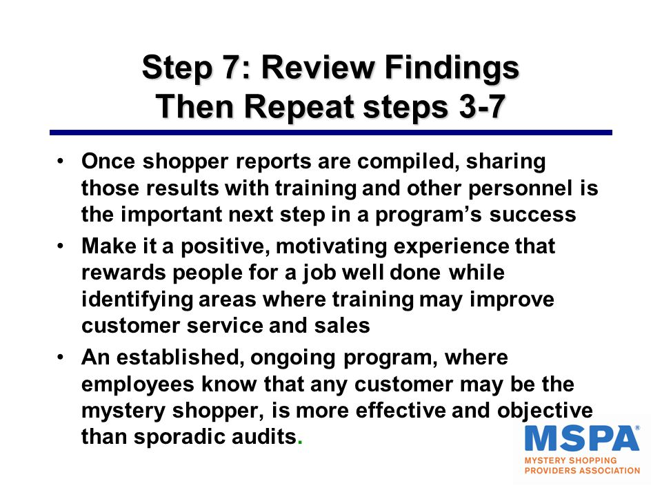 Step 7: Review Findings Then Repeat steps 3-7 Once shopper reports are compiled, sharing those results with training and other personnel is the important next step in a program's success Make it a positive, motivating experience that rewards people for a job well done while identifying areas where training may improve customer service and sales An established, ongoing program, where employees know that any customer may be the mystery shopper, is more effective and objective than sporadic audits.