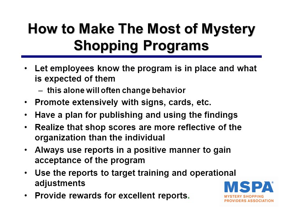 How to Make The Most of Mystery Shopping Programs Let employees know the program is in place and what is expected of them –this alone will often change behavior Promote extensively with signs, cards, etc.