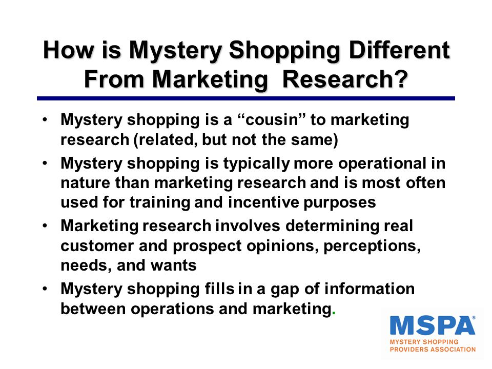 "How is Mystery Shopping Different From Marketing Research? Mystery shopping is a ""cousin"" to marketing research (related, but not the same) Mystery sh"