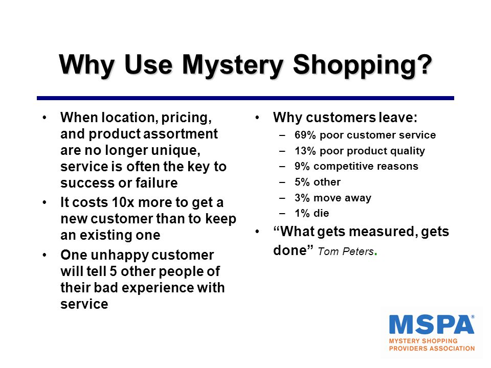 Why Use Mystery Shopping? When location, pricing, and product assortment are no longer unique, service is often the key to success or failure It costs
