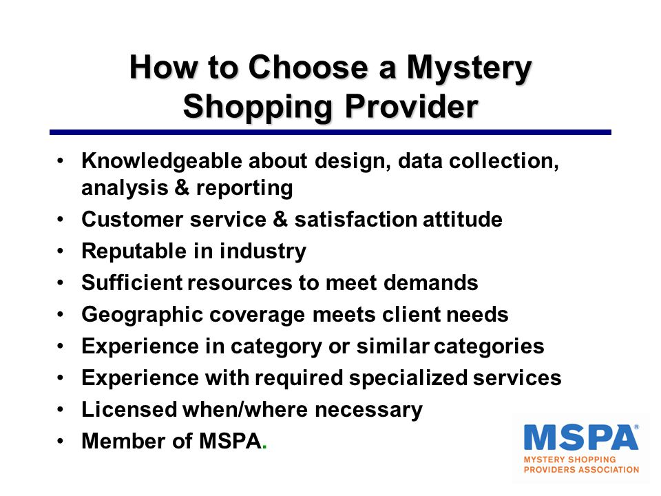 How to Choose a Mystery Shopping Provider Knowledgeable about design, data collection, analysis & reporting Customer service & satisfaction attitude Reputable in industry Sufficient resources to meet demands Geographic coverage meets client needs Experience in category or similar categories Experience with required specialized services Licensed when/where necessary Member of MSPA.