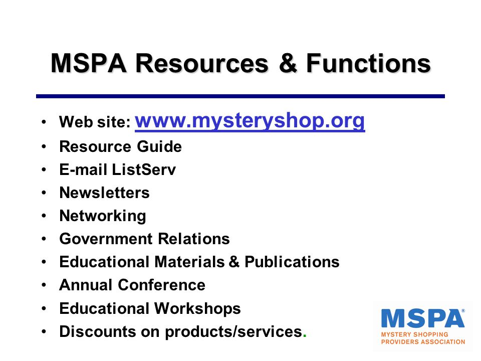 MSPA Resources & Functions Web site: www.mysteryshop.org Resource Guide E-mail ListServ Newsletters Networking Government Relations Educational Materials & Publications Annual Conference Educational Workshops Discounts on products/services.