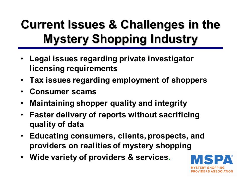 Current Issues & Challenges in the Mystery Shopping Industry Legal issues regarding private investigator licensing requirements Tax issues regarding employment of shoppers Consumer scams Maintaining shopper quality and integrity Faster delivery of reports without sacrificing quality of data Educating consumers, clients, prospects, and providers on realities of mystery shopping Wide variety of providers & services.