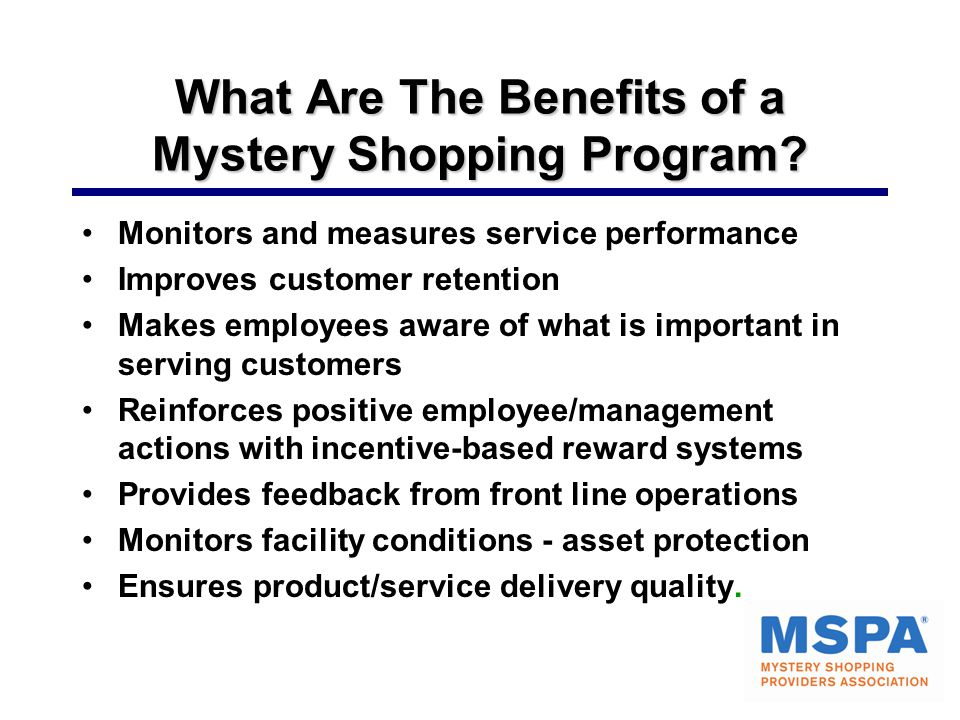 What Are The Benefits of a Mystery Shopping Program? Monitors and measures service performance Improves customer retention Makes employees aware of wh