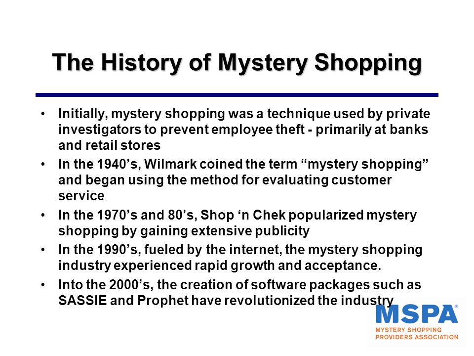 The History of Mystery Shopping Initially, mystery shopping was a technique used by private investigators to prevent employee theft - primarily at ban