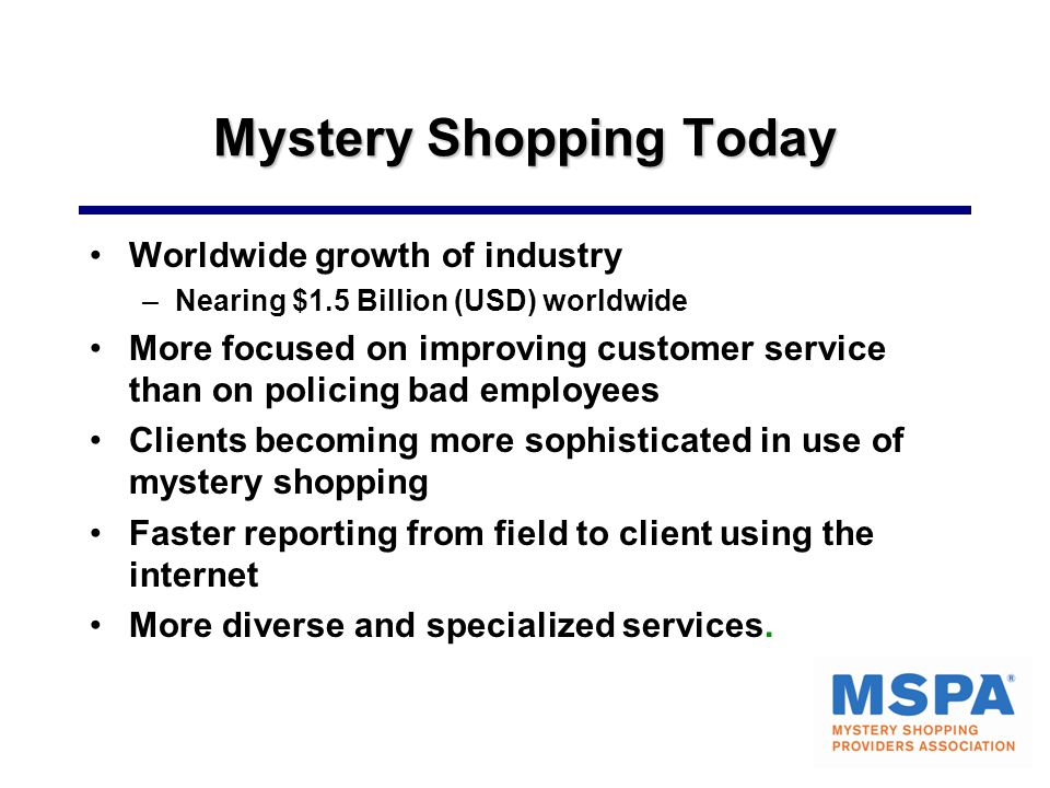 Mystery Shopping Today Worldwide growth of industry –Nearing $1.5 Billion (USD) worldwide More focused on improving customer service than on policing bad employees Clients becoming more sophisticated in use of mystery shopping Faster reporting from field to client using the internet More diverse and specialized services.