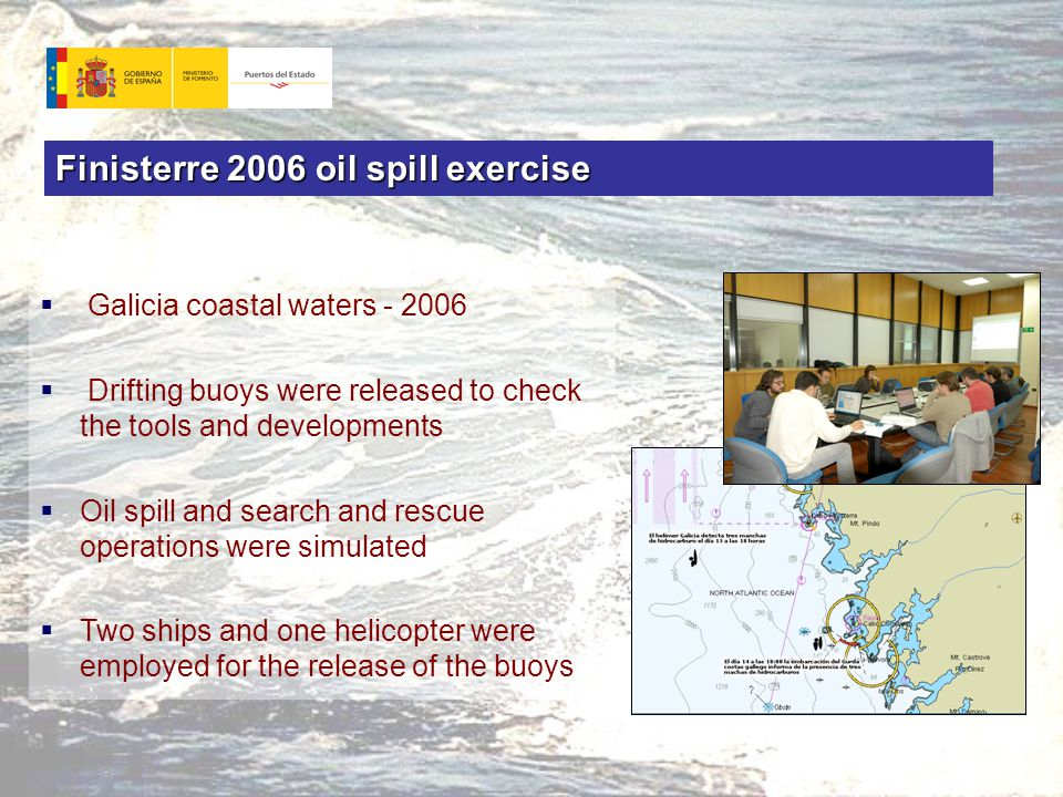 Finisterre 2006 oil spill exercise  Galicia coastal waters - 2006  Drifting buoys were released to check the tools and developments  Oil spill and search and rescue operations were simulated  Two ships and one helicopter were employed for the release of the buoys
