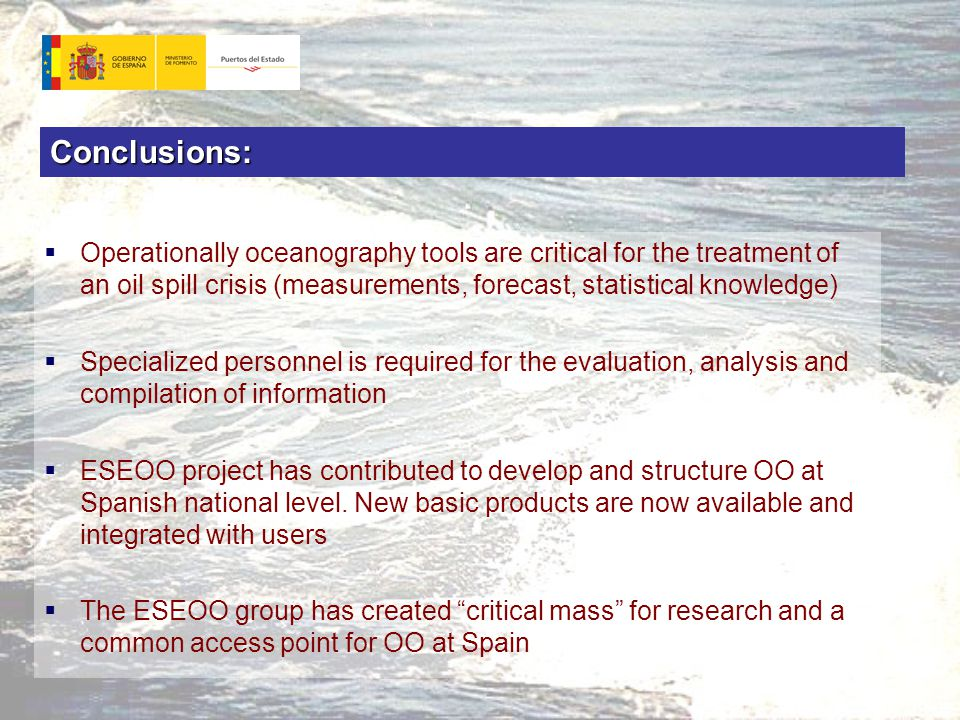 Conclusions:  Operationally oceanography tools are critical for the treatment of an oil spill crisis (measurements, forecast, statistical knowledge)  Specialized personnel is required for the evaluation, analysis and compilation of information  ESEOO project has contributed to develop and structure OO at Spanish national level.