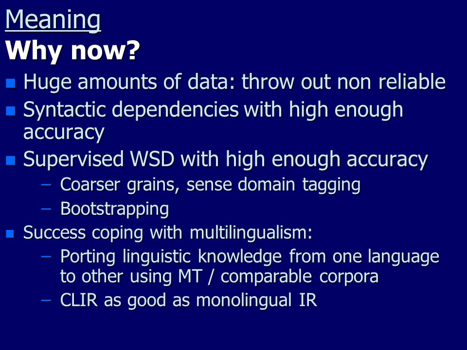 Meaning Why now? n Huge amounts of data: throw out non reliable n Syntactic dependencies with high enough accuracy n Supervised WSD with high enough a