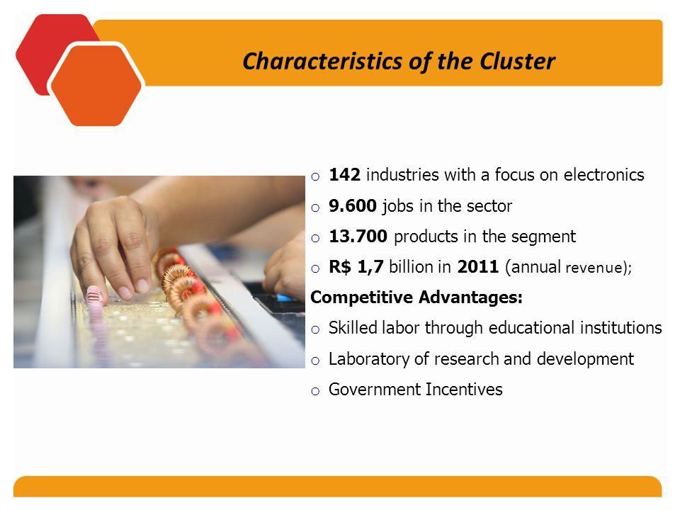 o 142 industries with a focus on electronics o 9.600 jobs in the sector o 13.700 products in the segment o R$ 1,7 billion in 2011 (annual revenue); Competitive Advantages: o Skilled labor through educational institutions o Laboratory of research and development o Government Incentives Characteristics of the Cluster