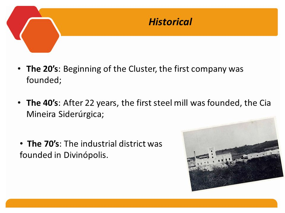 Historical The 20's: Beginning of the Cluster, the first company was founded; The 40's: After 22 years, the first steel mill was founded, the Cia Mineira Siderúrgica; The 70's: The industrial district was founded in Divinópolis.