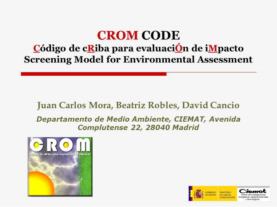Juan Carlos Mora, Beatriz Robles, David Cancio Departamento de Medio Ambiente, CIEMAT, Avenida Complutense 22, 28040 Madrid CROM CODE Código de cRiba para evaluaciÓn de iMpacto Screening Model for Environmental Assessment