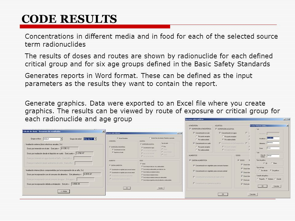 Concentrations in different media and in food for each of the selected source term radionuclides The results of doses and routes are shown by radionuclide for each defined critical group and for six age groups defined in the Basic Safety Standards Generates reports in Word format.