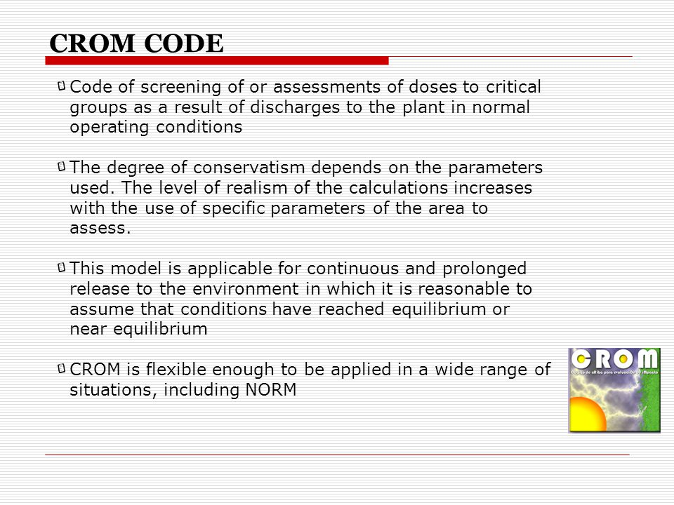 CROM CODE Code of screening of or assessments of doses to critical groups as a result of discharges to the plant in normal operating conditions The degree of conservatism depends on the parameters used.