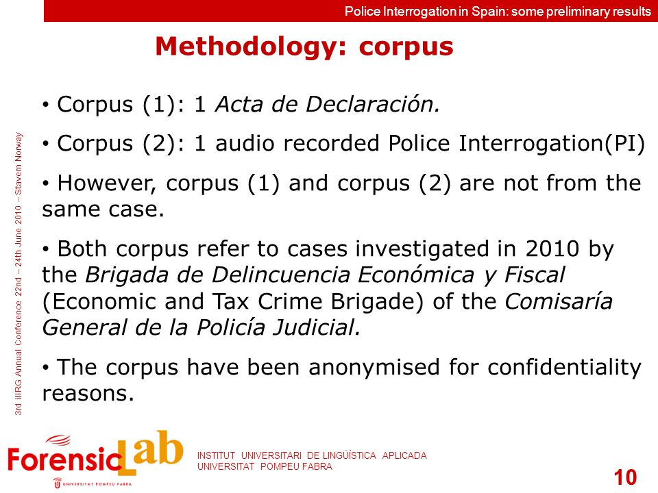 10 INSTITUT UNIVERSITARI DE LINGÜÍSTICA APLICADA UNIVERSITAT POMPEU FABRA 3rd iIIRG Annual Conference 22nd – 24th June 2010 – Stavern Norway Police Interrogation in Spain: some preliminary results Corpus (1): 1 Acta de Declaración.