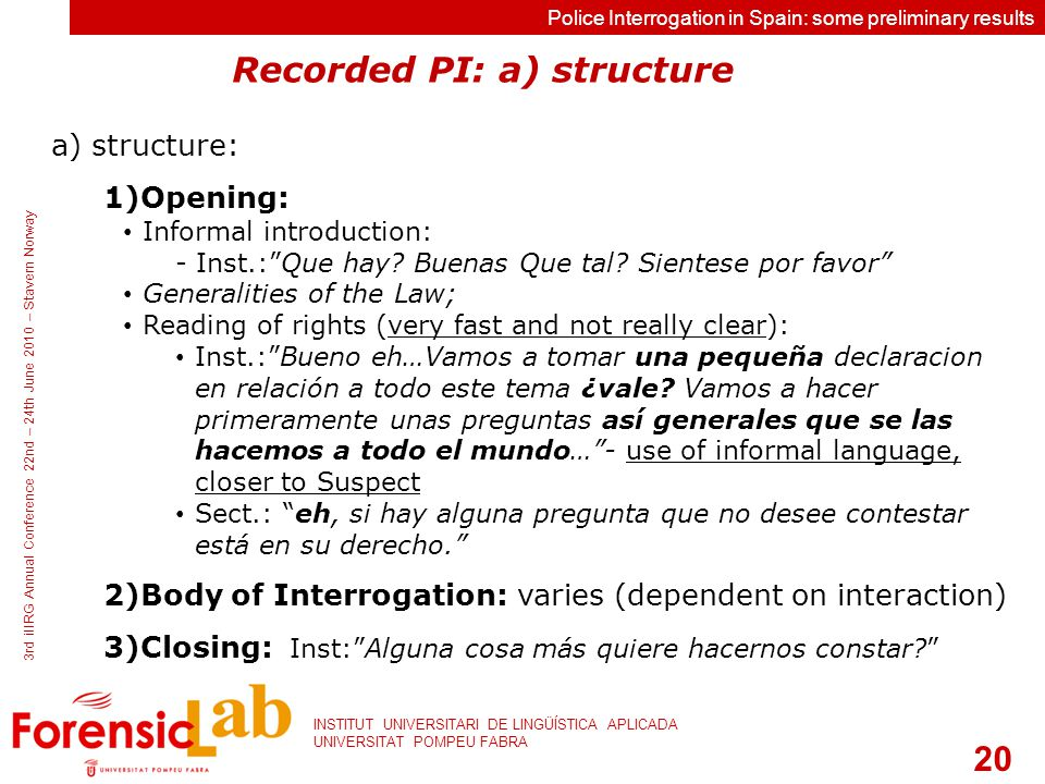 20 INSTITUT UNIVERSITARI DE LINGÜÍSTICA APLICADA UNIVERSITAT POMPEU FABRA 3rd iIIRG Annual Conference 22nd – 24th June 2010 – Stavern Norway Police Interrogation in Spain: some preliminary results a) structure: 1)Opening: Informal introduction: - Inst.: Que hay.