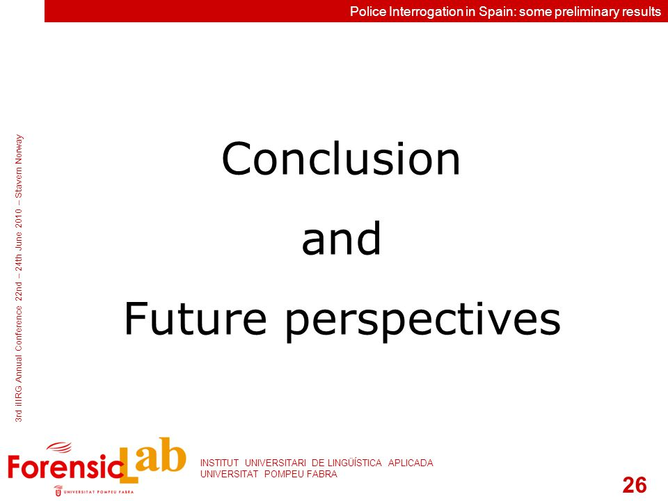 26 INSTITUT UNIVERSITARI DE LINGÜÍSTICA APLICADA UNIVERSITAT POMPEU FABRA 3rd iIIRG Annual Conference 22nd – 24th June 2010 – Stavern Norway Police Interrogation in Spain: some preliminary results Conclusion and Future perspectives