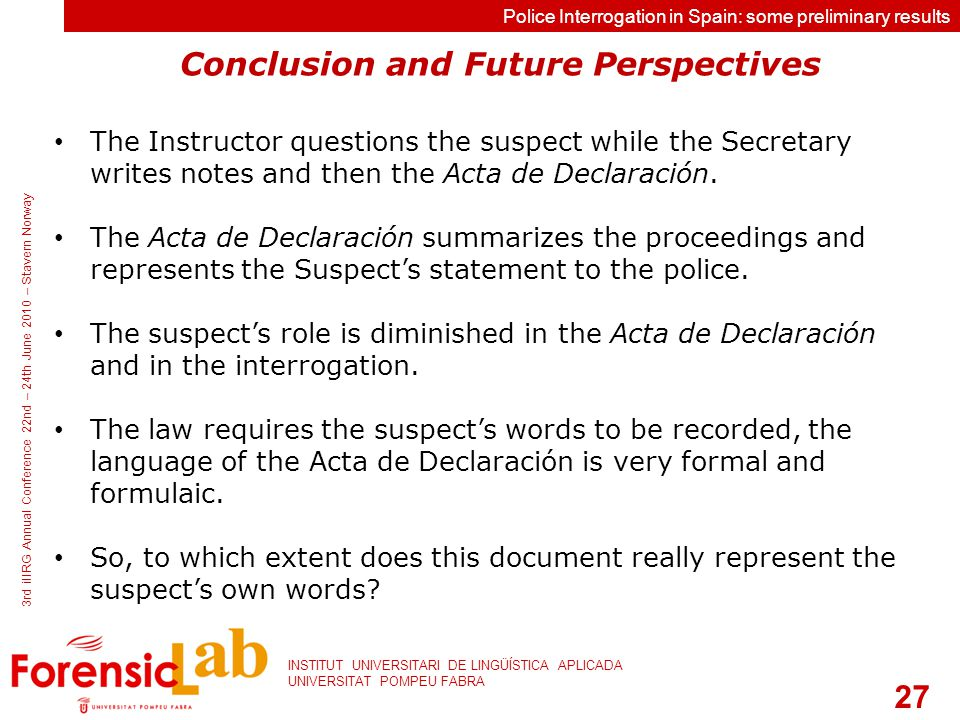 27 INSTITUT UNIVERSITARI DE LINGÜÍSTICA APLICADA UNIVERSITAT POMPEU FABRA 3rd iIIRG Annual Conference 22nd – 24th June 2010 – Stavern Norway Police Interrogation in Spain: some preliminary results Conclusion and Future Perspectives The Instructor questions the suspect while the Secretary writes notes and then the Acta de Declaración.