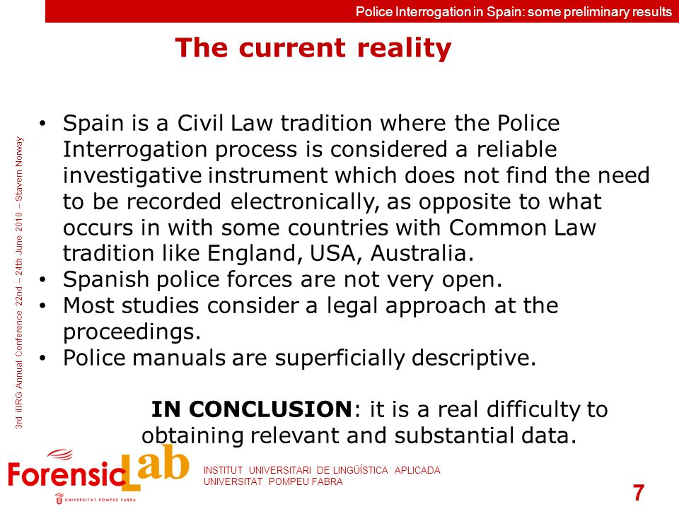 7 INSTITUT UNIVERSITARI DE LINGÜÍSTICA APLICADA UNIVERSITAT POMPEU FABRA 3rd iIIRG Annual Conference 22nd – 24th June 2010 – Stavern Norway Police Interrogation in Spain: some preliminary results The current reality Spain is a Civil Law tradition where the Police Interrogation process is considered a reliable investigative instrument which does not find the need to be recorded electronically, as opposite to what occurs in with some countries with Common Law tradition like England, USA, Australia.