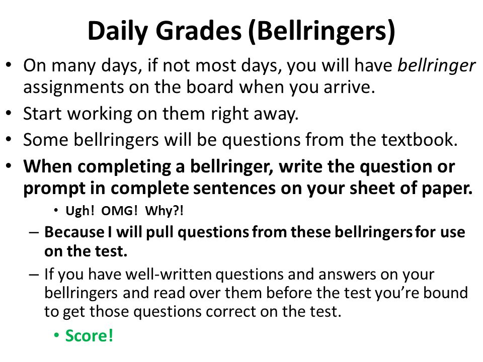 Daily Grades (Bellringers) On many days, if not most days, you will have bellringer assignments on the board when you arrive.