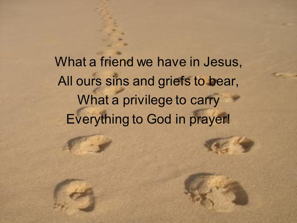 What a friend we have in Jesus, All ours sins and griefs to bear, What a privilege to carry Everything to God in prayer!