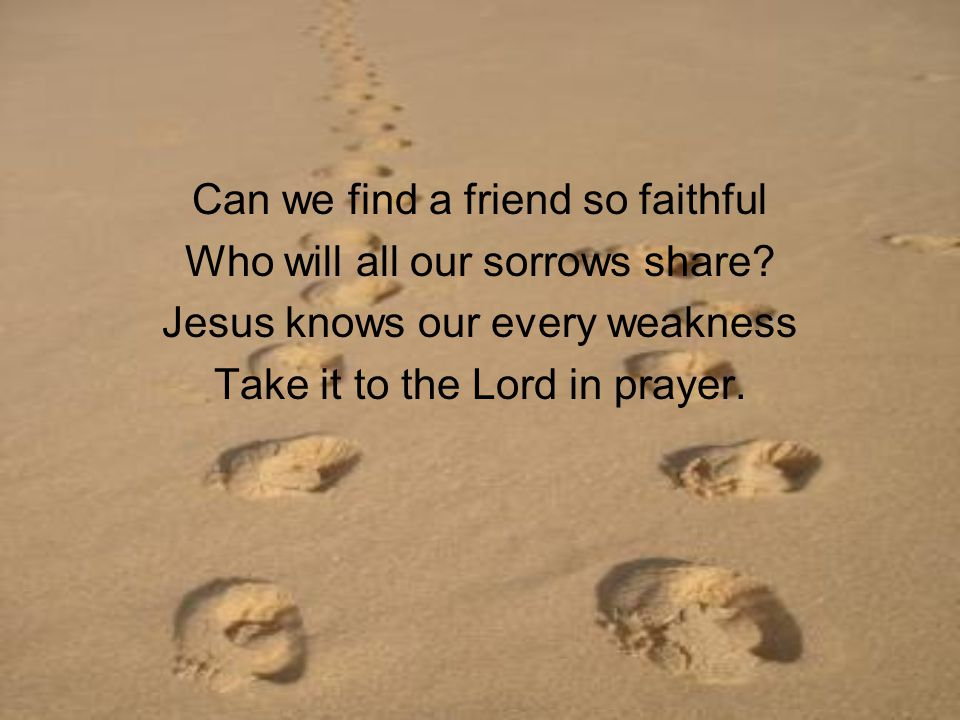 Can we find a friend so faithful Who will all our sorrows share.