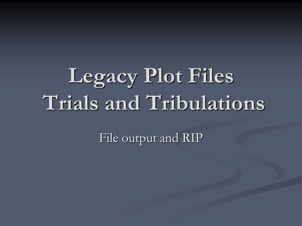 Legacy Plot Files Trials and Tribulations File output and RIP