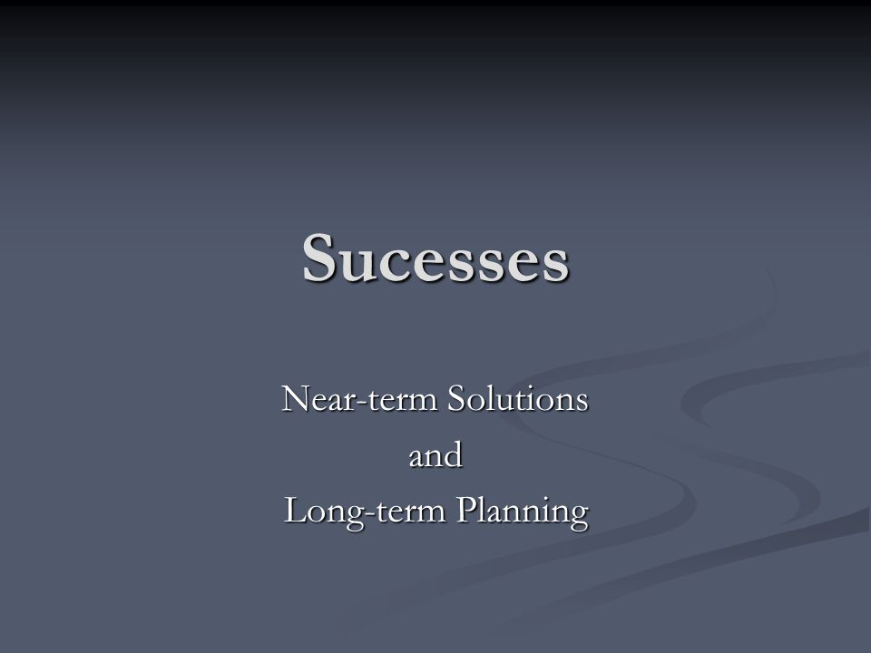 Sucesses Near-term Solutions and Long-term Planning
