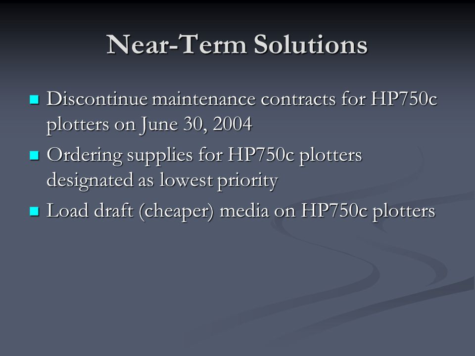 Near-Term Solutions Discontinue maintenance contracts for HP750c plotters on June 30, 2004 Discontinue maintenance contracts for HP750c plotters on June 30, 2004 Ordering supplies for HP750c plotters designated as lowest priority Ordering supplies for HP750c plotters designated as lowest priority Load draft (cheaper) media on HP750c plotters Load draft (cheaper) media on HP750c plotters
